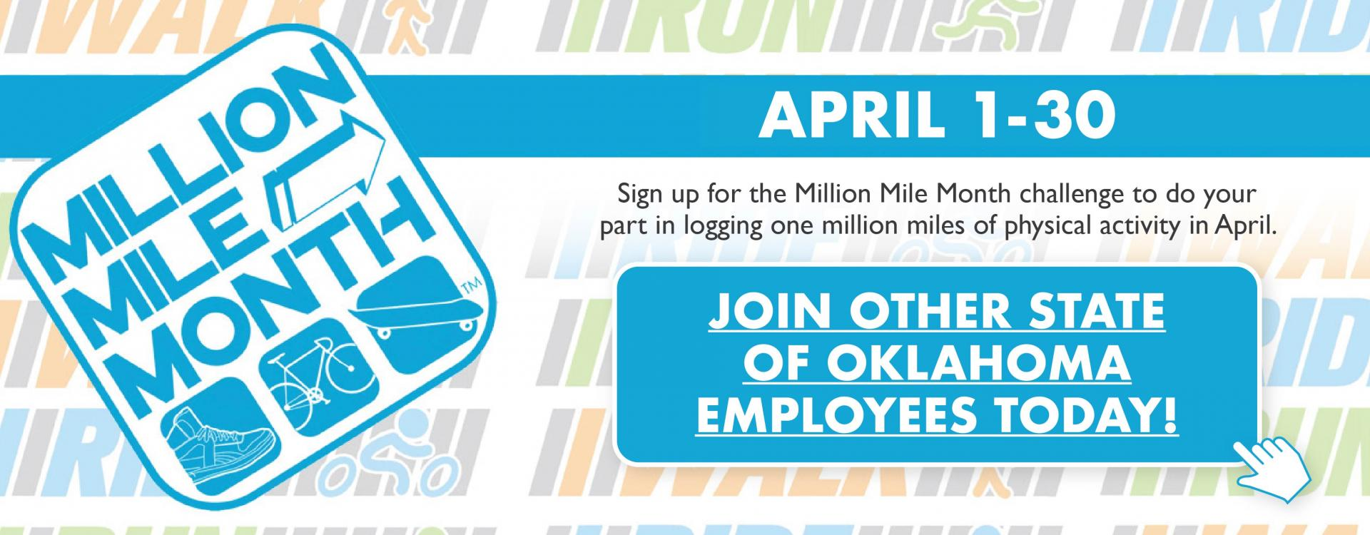 April 1-30. Sign up for the Million Mile Month challenge to do your part in logging one million miles of physical activity in April. Join other State of Oklahoma employees today!